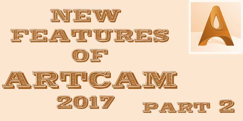 What is new in Artcam 2017 part 2